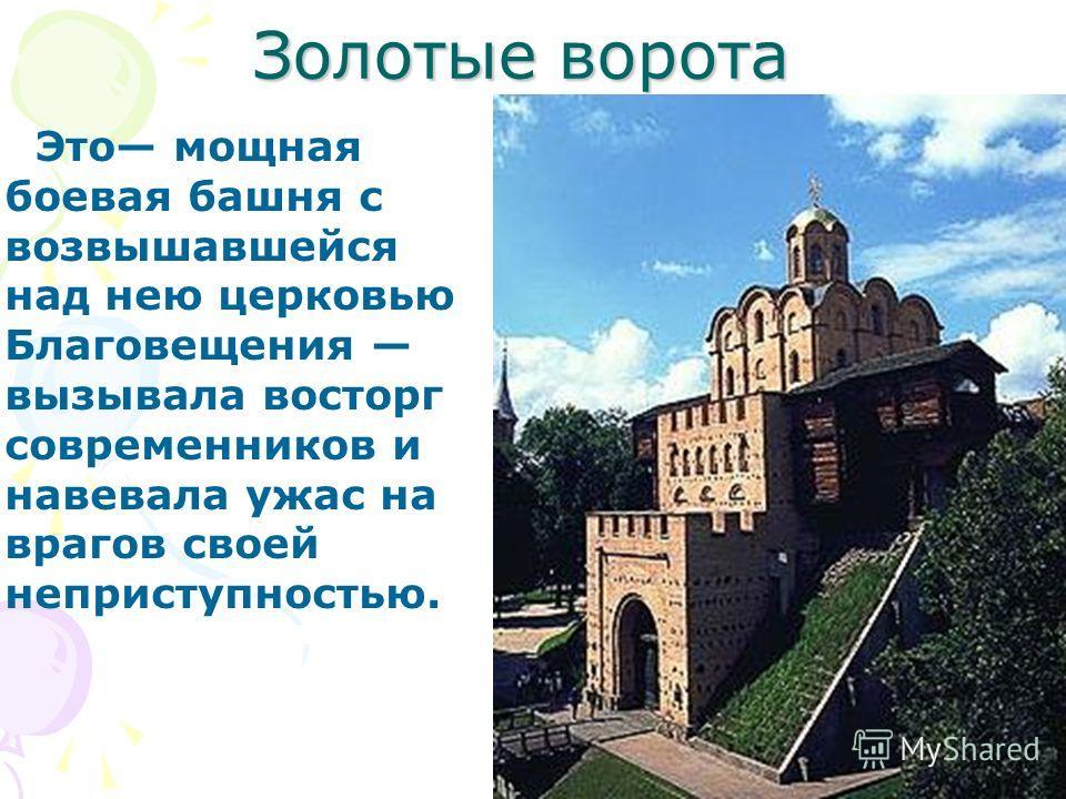 Золотые ворота Это мощная боевая башня с возвышавшейся над нею церковью Благовещения вызывала восторг современников и навевала ужас на врагов своей неприступностью.