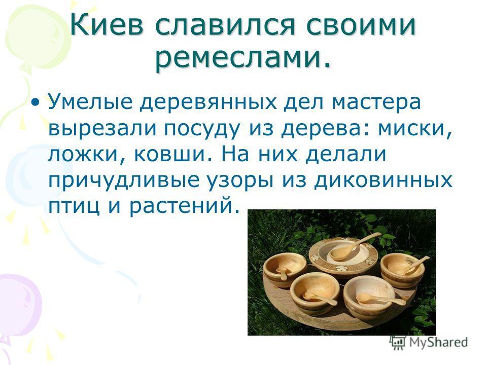Киев славился своими ремеслами. Умелые деревянных дел мастера вырезали посуду из дерева: миски, ложки, ковши. На них делали причудливые узоры из диковинных птиц и растений.