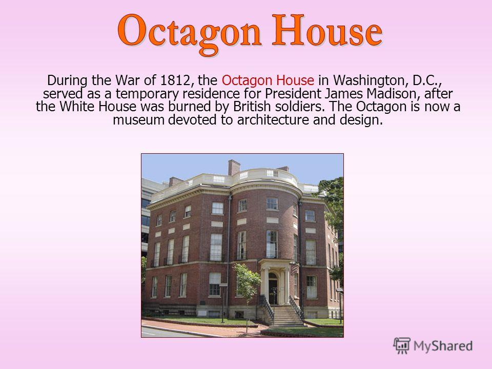During the War of 1812, the Octagon House in Washington, D.C., served as a temporary residence for President James Madison, after the White House was burned by British soldiers. The Octagon is now a museum devoted to architecture and design.