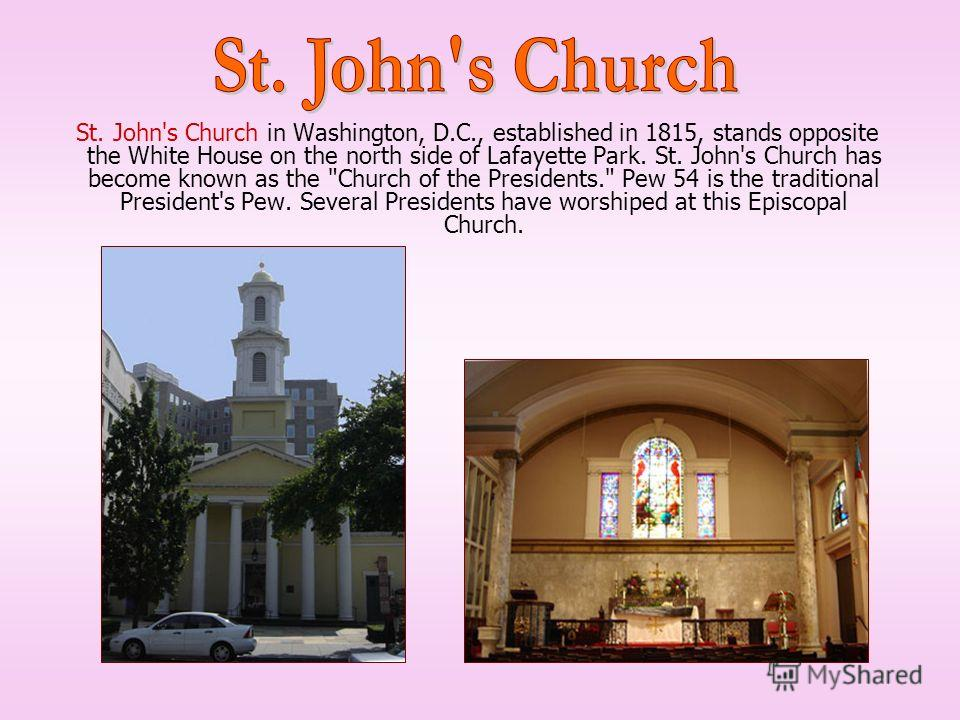 St. John's Church in Washington, D.C., established in 1815, stands opposite the White House on the north side of Lafayette Park. St. John's Church has become known as the
