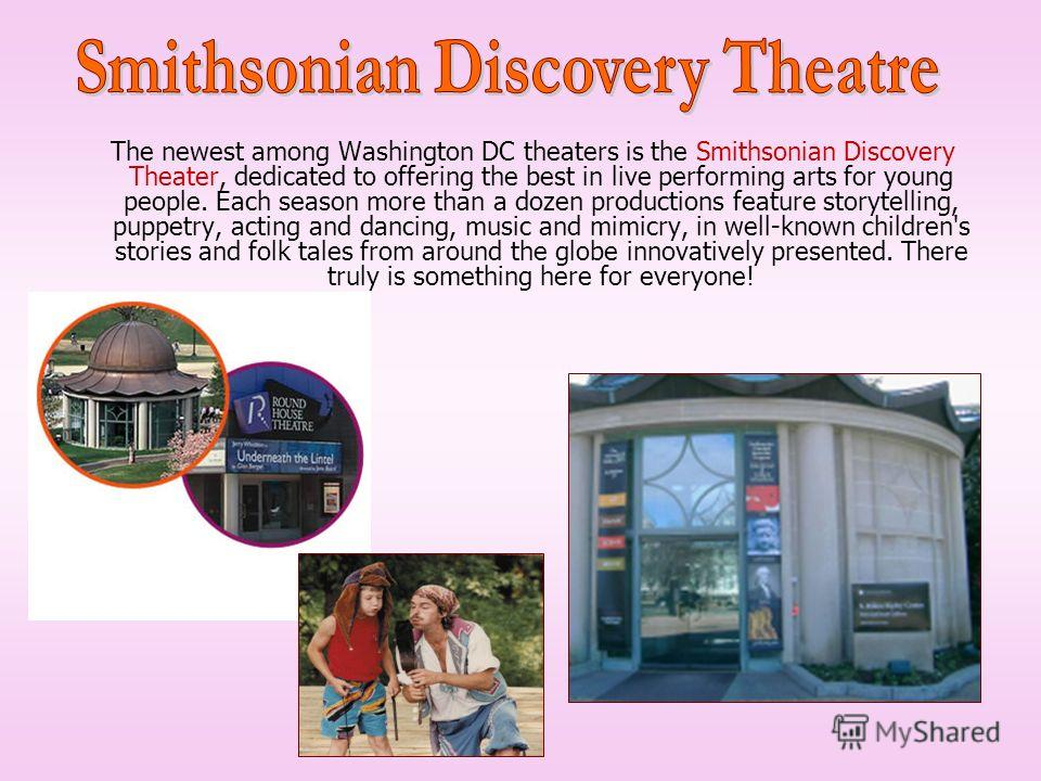 The newest among Washington DC theaters is the Smithsonian Discovery Theater, dedicated to offering the best in live performing arts for young people. Each season more than a dozen productions feature storytelling, puppetry, acting and dancing, music