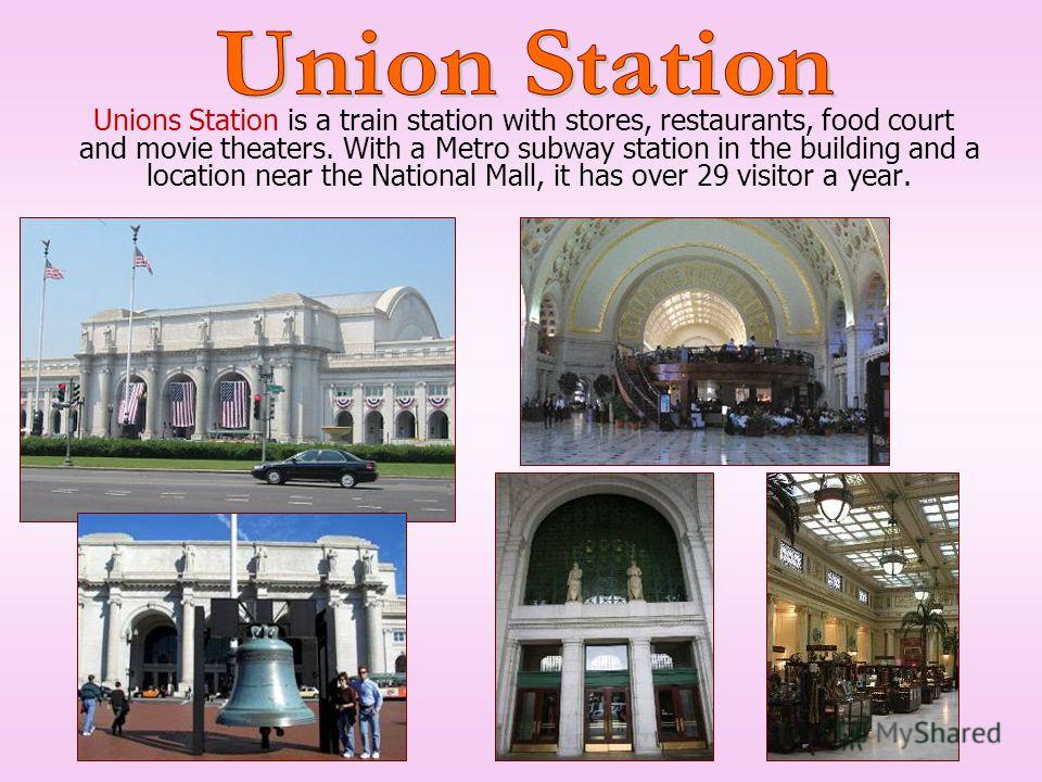 Unions Station is a train station with stores, restaurants, food court and movie theaters. With a Metro subway station in the building and a location near the National Mall, it has over 29 visitor a year.