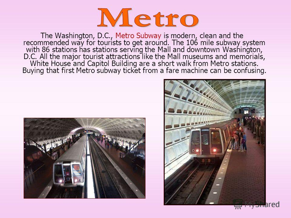 The Washington, D.C., Metro Subway is modern, clean and the recommended way for tourists to get around. The 106 mile subway system with 86 stations has stations serving the Mall and downtown Washington, D.C. All the major tourist attractions like the