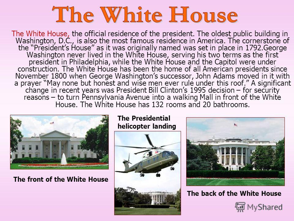 The White House, the official residence of the president. The oldest public building in Washington, D.C., is also the most famous residence in America. The cornerstone of the Presidents House as it was originally named was set in place in 1792. Georg