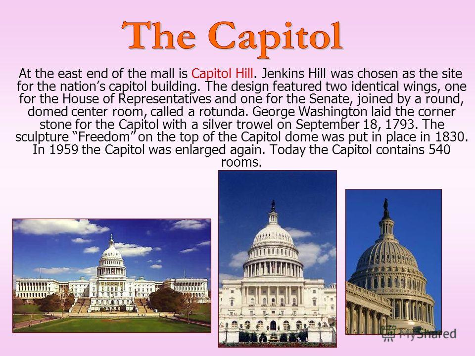 At the east end of the mall is Capitol Hill. Jenkins Hill was chosen as the site for the nations capitol building. The design featured two identical wings, one for the House of Representatives and one for the Senate, joined by a round, domed center r