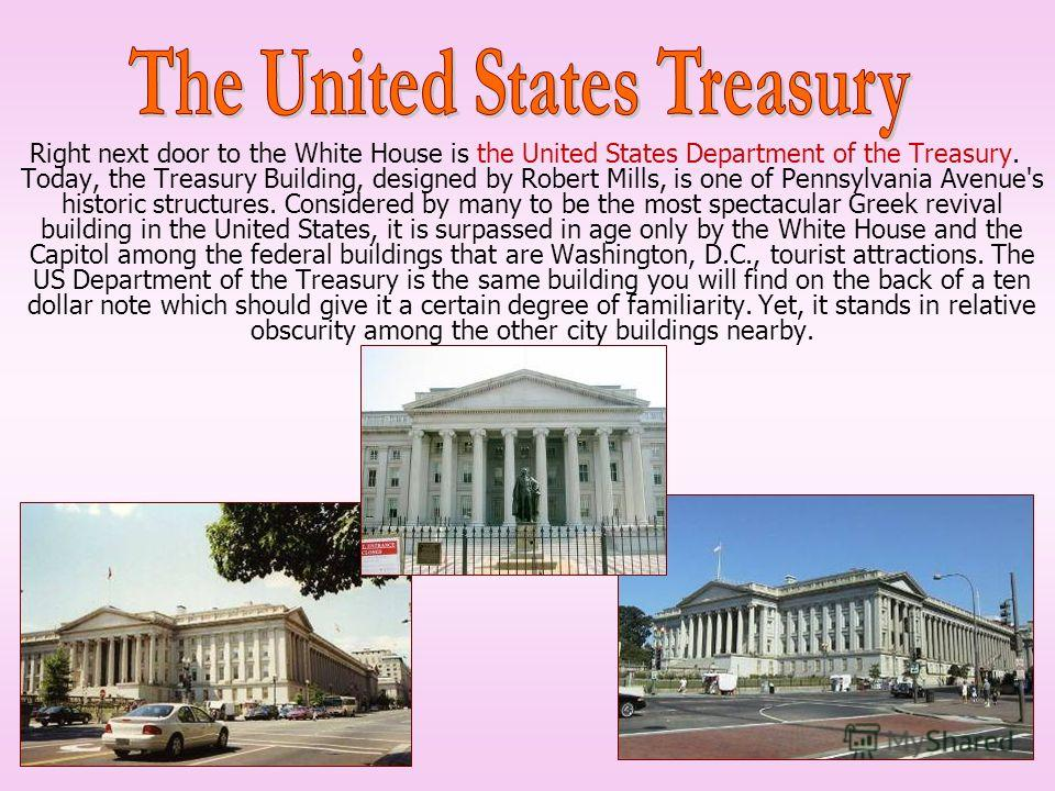 Right next door to the White House is the United States Department of the Treasury. Today, the Treasury Building, designed by Robert Mills, is one of Pennsylvania Avenue's historic structures. Considered by many to be the most spectacular Greek reviv