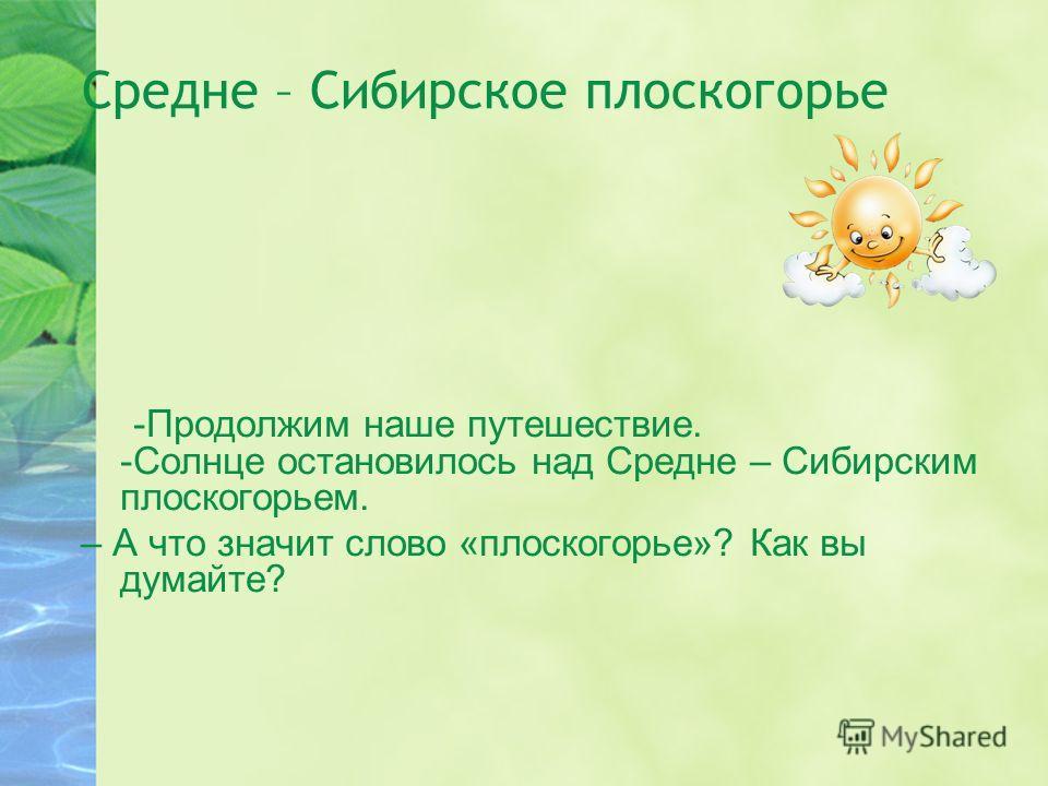 Средне – Сибирское плоскогорье -Продолжим наше путешествие. -Солнце остановилось над Средне – Сибирским плоскогорьем. – А что значит слово «плоскогорье»? Как вы думайте?