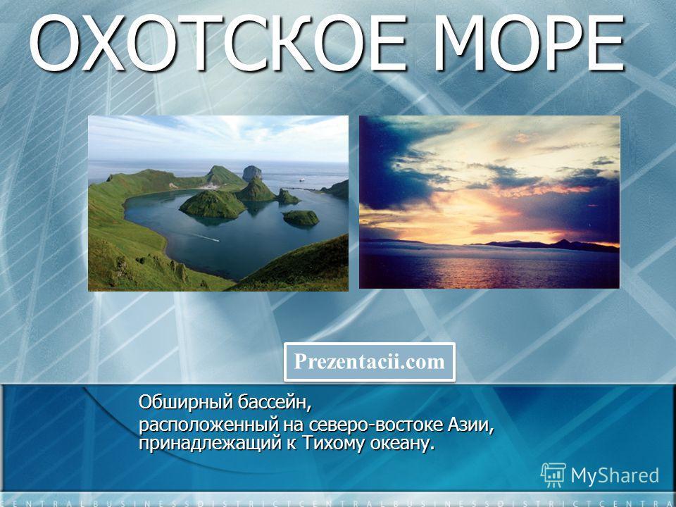 ОХОТСКОЕ МОРЕ Обширный бассейн, расположенный на северо-востоке Азии, принадлежащий к Тихому океану. Prezentacii.com