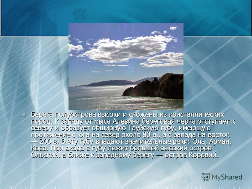 Берега полуострова высоки и сложены из кристаллических пород. К западу от мыса Алевина береговая черта отступает к северу и образует обширную Тауйскую губу, имеющую протяжение с юга на север около 80 в., а с запада на восток 200 в. В эту губу впадают
