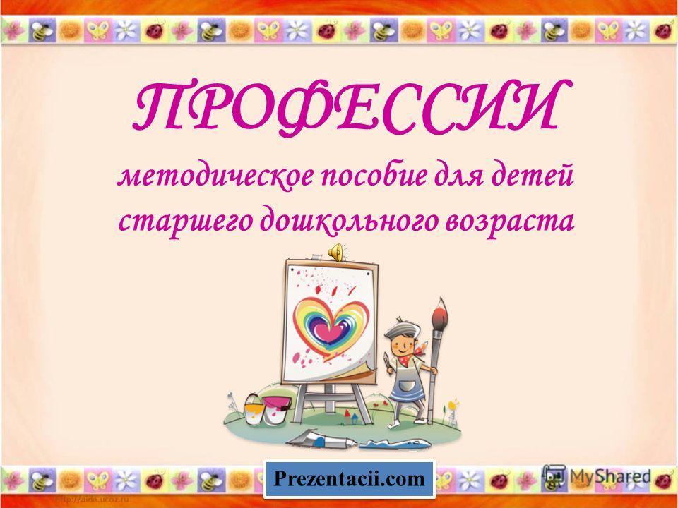 ПРОФЕССИИ методическое пособие для детей старшего дошкольного возраста Prezentacii.com