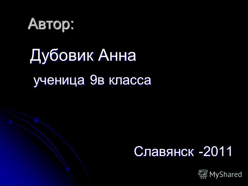 Автор: Дубовик Анна Дубовик Анна ученица 9 в класса ученица 9 в класса Славянск -2011 Славянск -2011