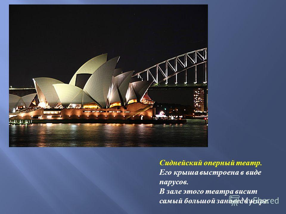 Сиднейский оперный театр. Его крыша выстроена в виде парусов. В зале этого театра висит самый большой занавес в мире.