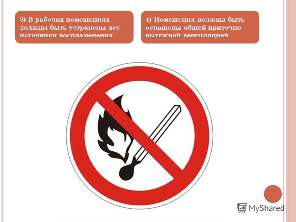 4) Помещения должны быть оснащены общей приточно- вытяжной вентиляцией 3) В рабочих помещениях должны быть устранены все источники воспламенения