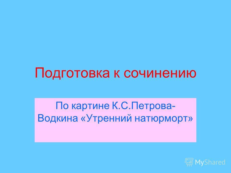 Подготовка к сочинению По картине К.С.Петрова- Водкина «Утренний натюрморт»