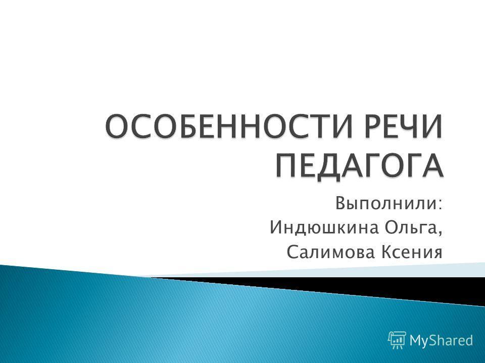 Выполнили: Индюшкина Ольга, Салимова Ксения