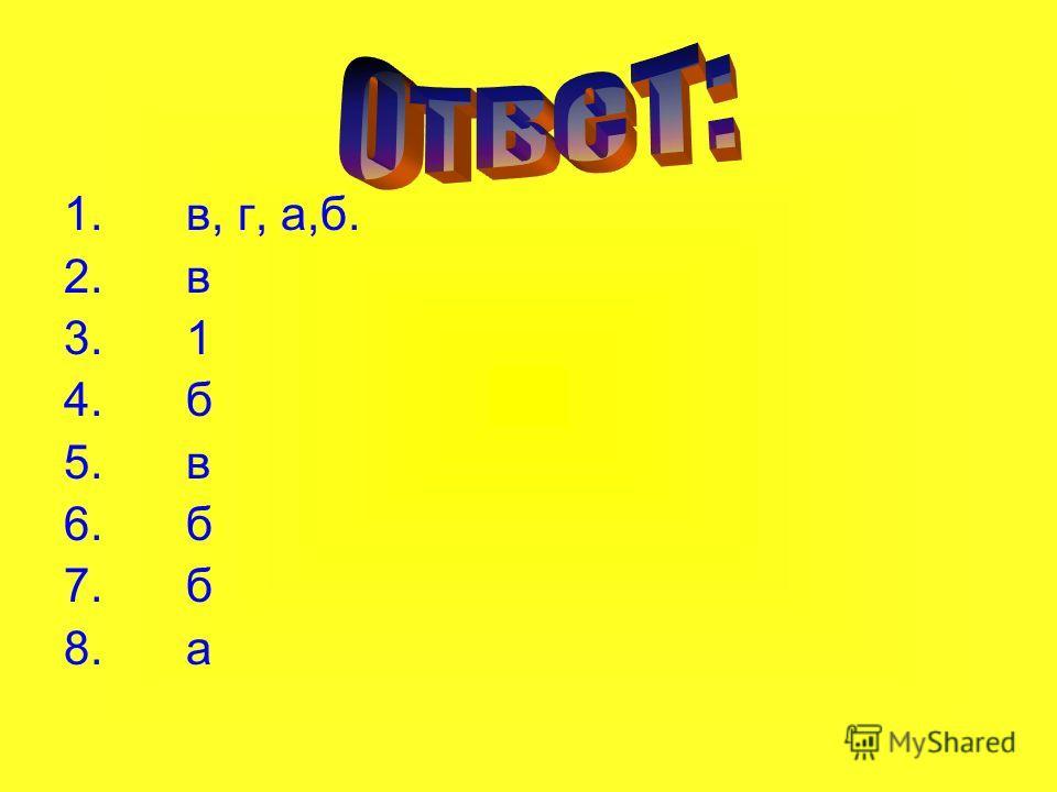 1. в, г, а,б. 2. в 3. 1 4. б 5. в 6. б 7. б 8. а