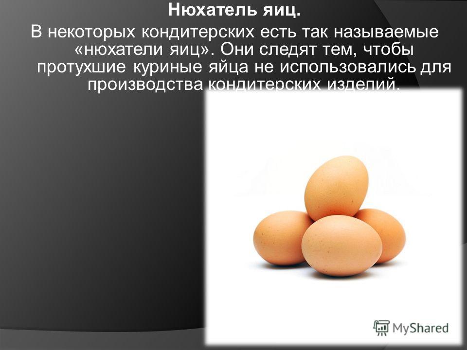 Нюхатель яиц. В некоторых кондитерских есть так называемые «нюхатели яиц». Они следят тем, чтобы протухшие куриные яйца не использовались для производства кондитерских изделий.