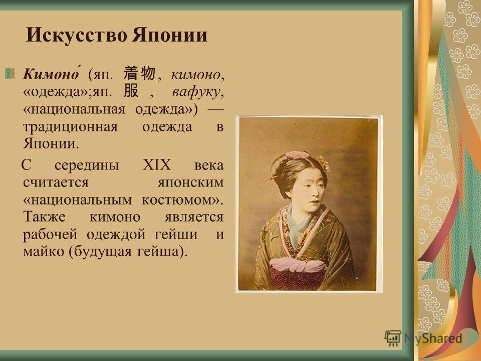 Искусство Японии Кимоно́ (яп., кимоно, «одежда»;яп., вафуку, «национальная одежда») традиционная одежда в Японии. С середины XIX века считается японским «национальным костюмом». Также кимоно является рабочей одеждой гейши и майкл (будущая гейша).