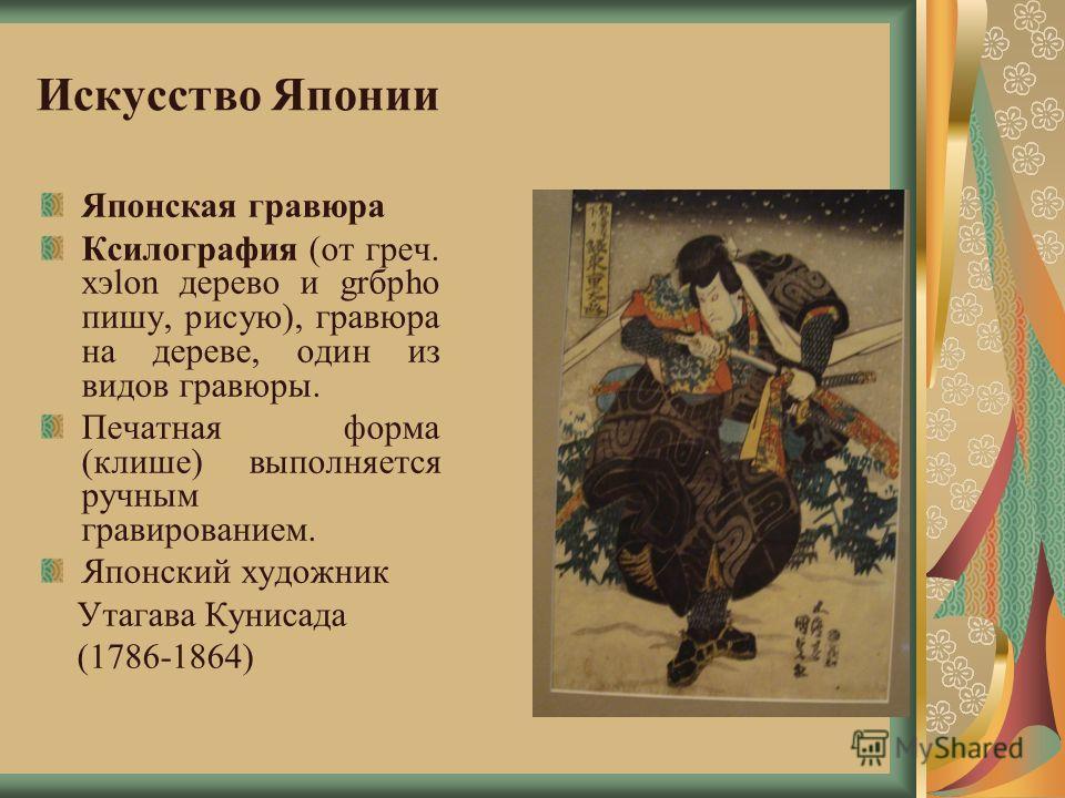 Искусство Японии Японская гравюра Ксилография (от греч. хэlon дерево и grбpho пишу, рисую), гравюра на дереве, один из видов гравюры. Печатная форма (клише) выполняется ручным гравированием. Японский художник Утагава Кунисада (1786-1864)