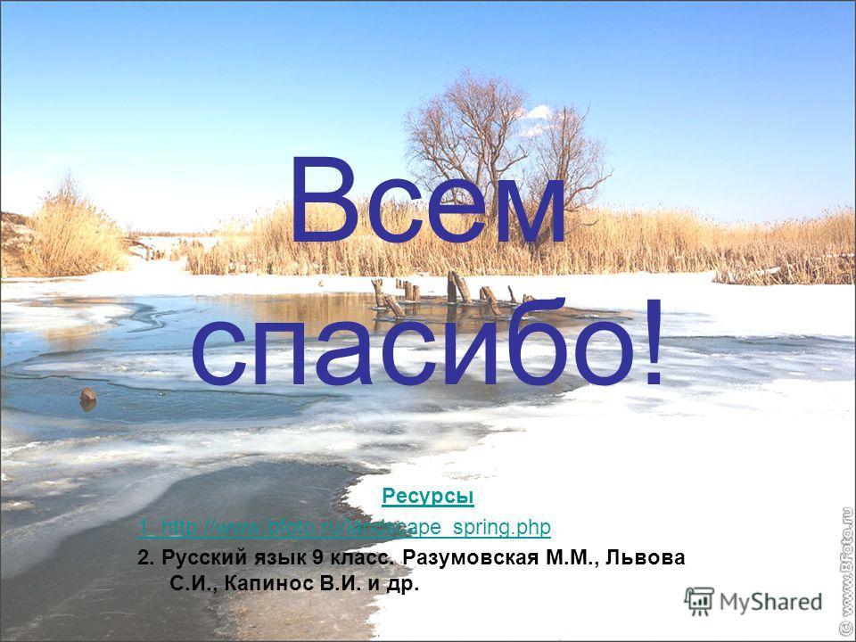 Всем спасибо! Ресурсы 1. http://www.bfoto.ru/landscape_spring.php 2. Русский язык 9 класс. Разумовская М.М., Львова С.И., Капинос В.И. и др.