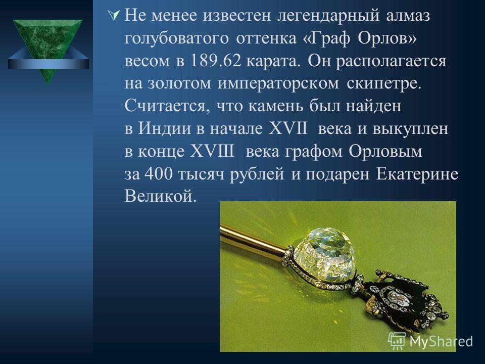 Не менее известен легендарный алмаз голубоватого оттенка «Граф Орлов» весом в 189.62 карата. Он располагается на золотом императорском скипетре. Считается, что камень был найден в Индии в начале XVII века и выкуплен в конце XVIII века графом Орловым