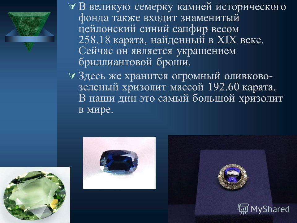 В великую семерку камней исторического фонда также входит знаменитый цейлонский синий сапфир весом 258.18 карата, найденный в XIX веке. Сейчас он является украшением бриллиантовой броши. Здесь же хранится огромный оливково- зеленый хризолит массой 19