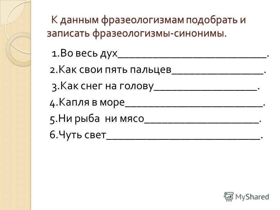 К данным фразеологизмам подобрать и записать фразеологизмы - синонимы. К данным фразеологизмам подобрать и записать фразеологизмы - синонимы. 1. Во весь дух __________________________. 2. Как свои пять пальцев ________________. 3. Как снег на голову
