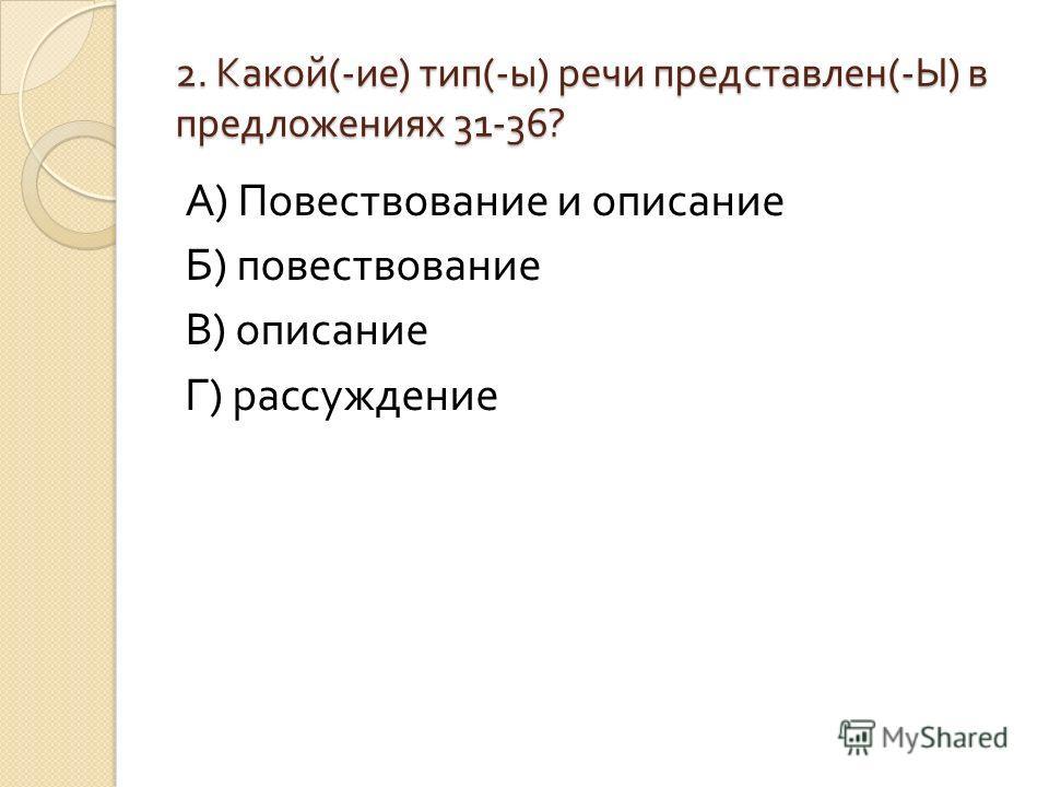 2. Какой (- ие ) тип (- ы ) речи представлен (- Ы ) в предложениях 31-36? 2. Какой (- ие ) тип (- ы ) речи представлен (- Ы ) в предложениях 31-36? А ) Повествование и описание Б ) повествование В ) описание Г ) рассуждение