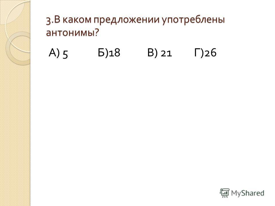 3. В каком предложении употреблены антонимы ? А ) 5 Б )18 В ) 21 Г )26