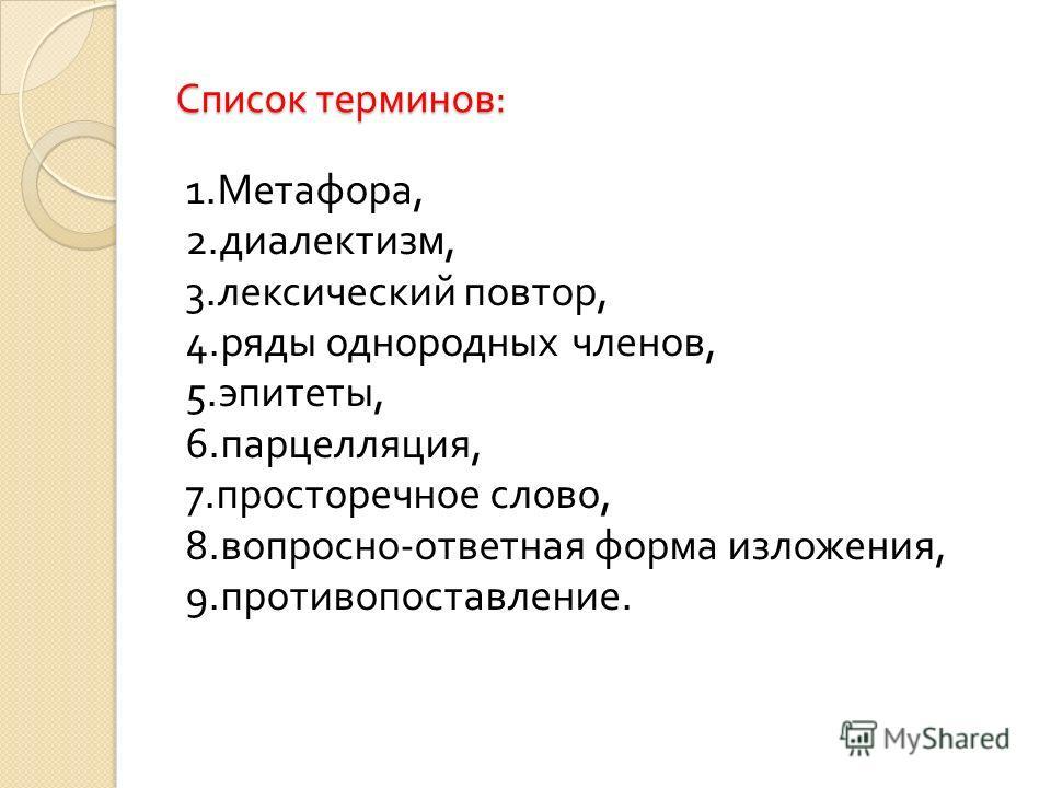 Список терминов : 1. Метафора, 2. диалектизм, 3. лексический повтор, 4. ряды однородных членов, 5. эпитеты, 6. парцелляция, 7. просторечное слово, 8. вопросно - ответная форма изложения, 9. противопоставление.