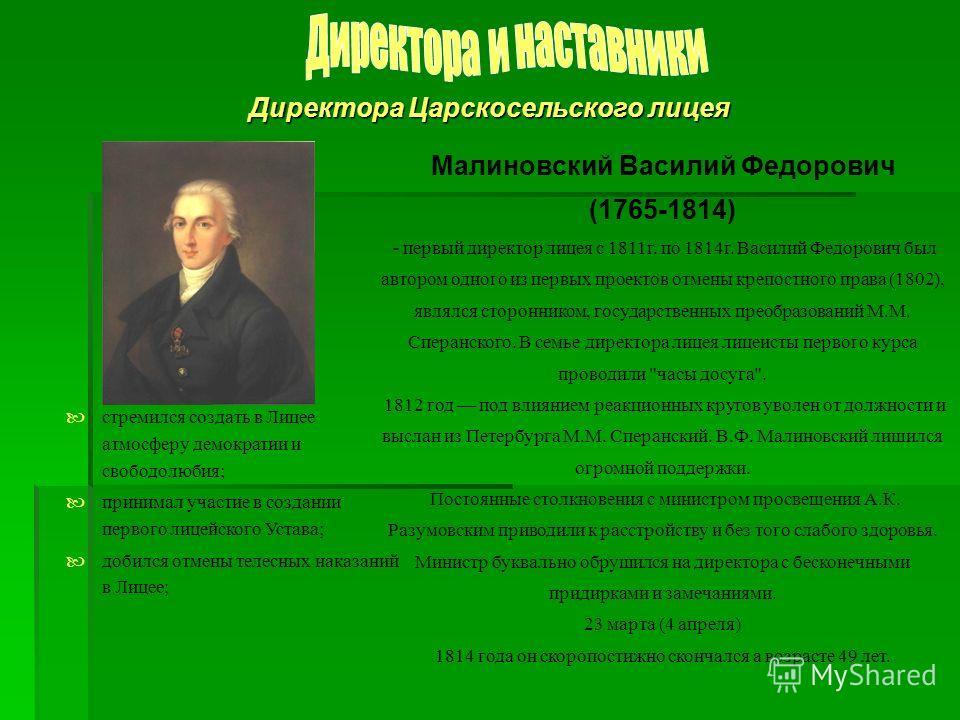 Директора Царскосельского лицея Малиновский Василий Федорович (1765-1814) - первый директор лицея с 1811 г. по 1814 г. Василий Федорович был автором одного из первых проектов отмены крепостного права (1802), являлся сторонником, государственных преоб