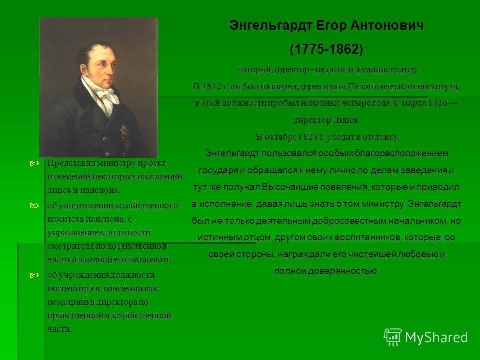 Энгельгардт Егор Антонович (1775-1862) - второй директор - педагог и администратор. В 1812 г. он был назначен директором Педагогического института, в этой должности пробыл неполные четыре года. С марта 1816 директор Лицея. В октябре 1823 г. уходит в