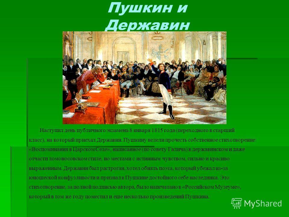 Пушкин и Державин Наступил день публичного экзамена 8 января 1815 года (переходного в старший класс), на который приехал Державин. Пушкину велели прочесть собственное стихотворение: «Воспоминания в Царском Селе», написанное (по совету Галича) в держа