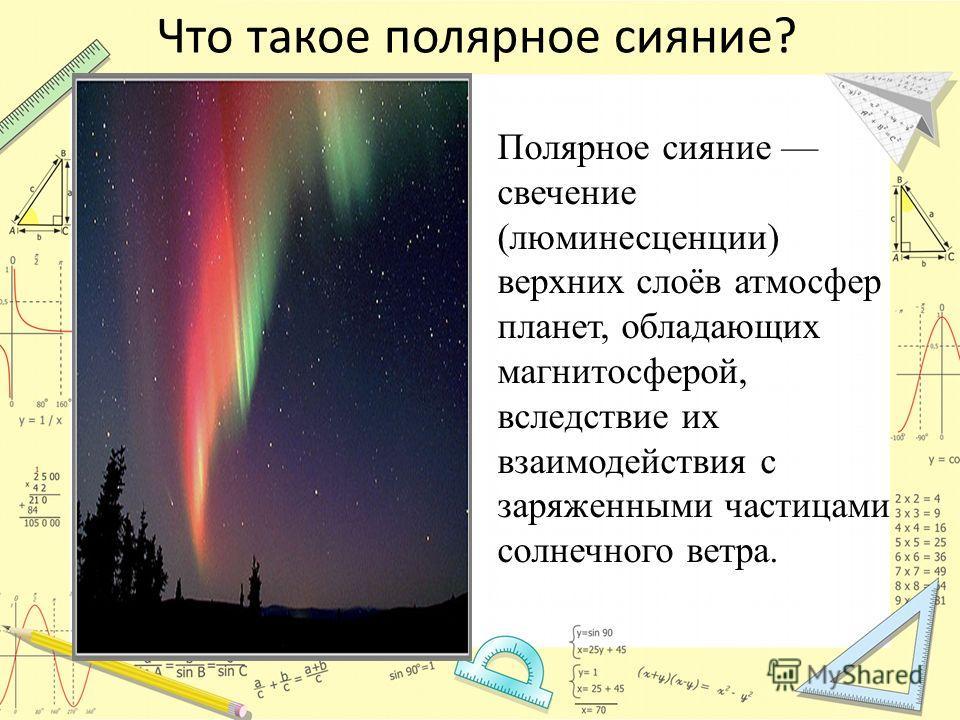 Что такое полярное сияние? Полярное сияние свечение (люминесценции) верхних слоёв атмосфер планет, обладающих магнитосферой, вследствие их взаимодействия с заряженными частицами солнечного ветра.