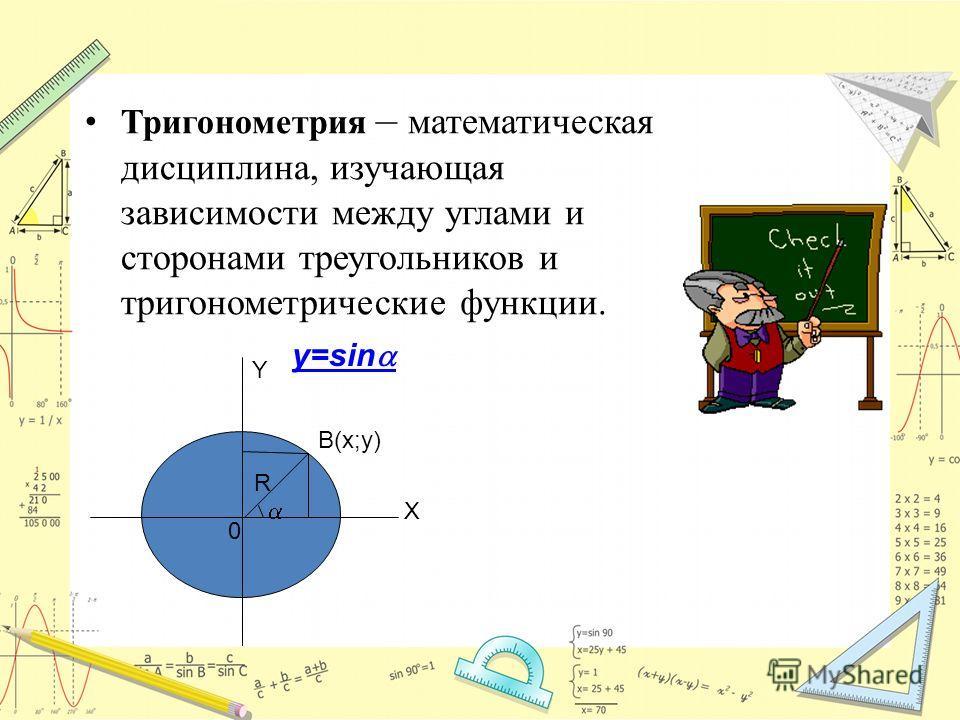 Тригонометрия – математическая дисциплина, изучающая зависимости между углами и сторонами треугольников и тригонометрические функции. B(x;y) Y X 0 R y=sin