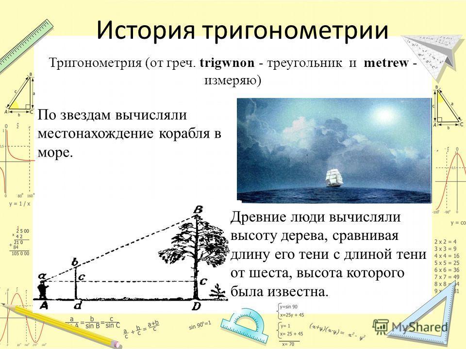 История тригонометрии По звездам вычисляли местонахождение корабля в море. Древние люди вычисляли высоту дерева, сравнивая длину его тени с длиной тени от шеста, высота которого была известна. Тригонометрия (от греч. trigwnon - треугольник и metrew -