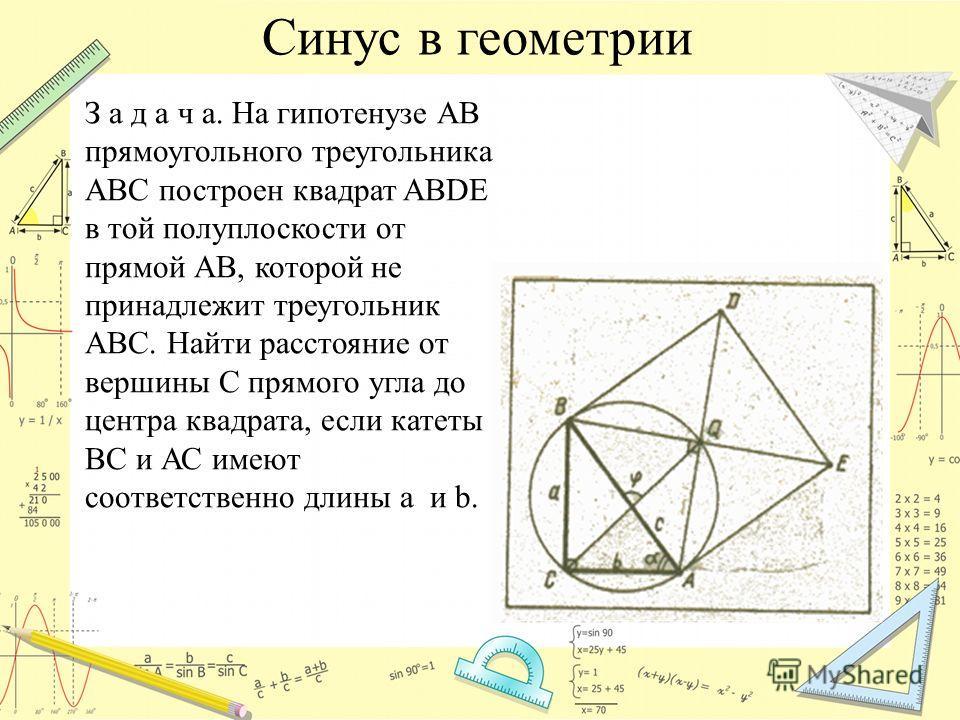 Синус в геометрии З а д а ч а. На гипотенузе АВ прямоугольного треугольника АВС построен квадрат ABDE в той полуплоскости от прямой АВ, которой не принадлежит треугольник АВС. Найти расстояние от вершины С прямого угла до центра квадрата, если катеты