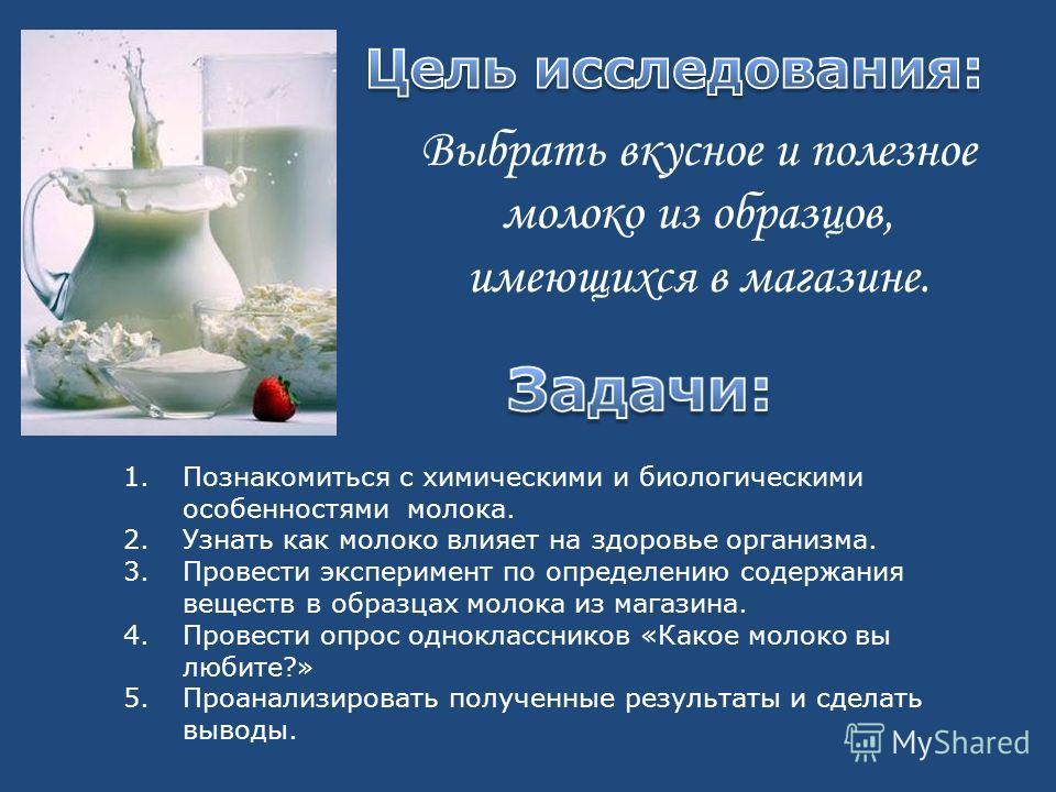 Выбрать вкусное и полезное молоко из образцов, имеющихся в магазине. 1. Познакомиться с химическими и биологическими особенностями молока. 2. Узнать как молоко влияет на здоровье организма. 3. Провести эксперимент по определению содержания веществ в