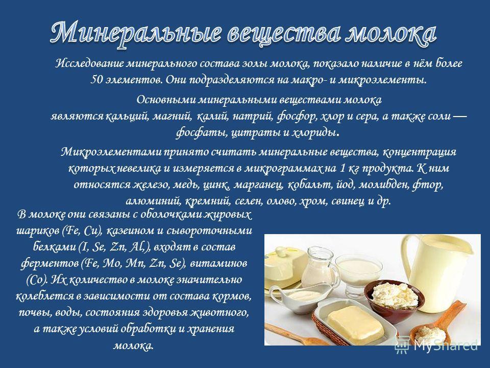 Исследование минерального состава золы молока, показало наличие в нём более 50 элементов. Они подразделяются на макро- и микроэлементы. Основными минеральными веществами молока являются кальций, магний, калий, натрий, фосфор, хлор и сера, а также сол