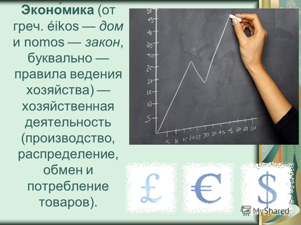 Эконо́мика (от греч. éikos дом и nomos закон, буквально правила ведения хозяйства) хозяйственная деятельность (производство, распределение, обмен и потребление товаров).