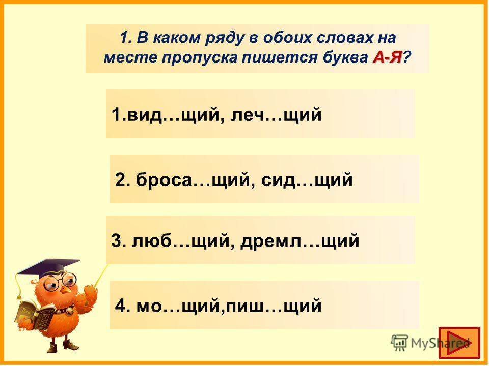 А-Я 1. В каком ряду в обоих словах на месте пропуска пишууется буква А-Я? 1.вид…щий, леч…щий 2. бруса…щий, сид…щий 3. люб…щий, дремал…щий 4. мо…щий,пишуу…щий