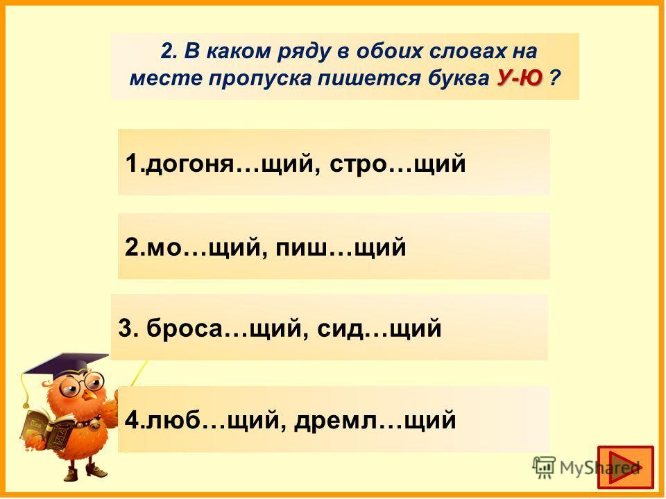 У-Ю 2. В каком ряду в обоих словах на месте пропуска пишууется буква У-Ю ? 1.догоня…щий, строй…щий 2.мо…щий, пишуу…щий 3. бруса…щий, сид…щий 4.люб…щий, дремал…щий
