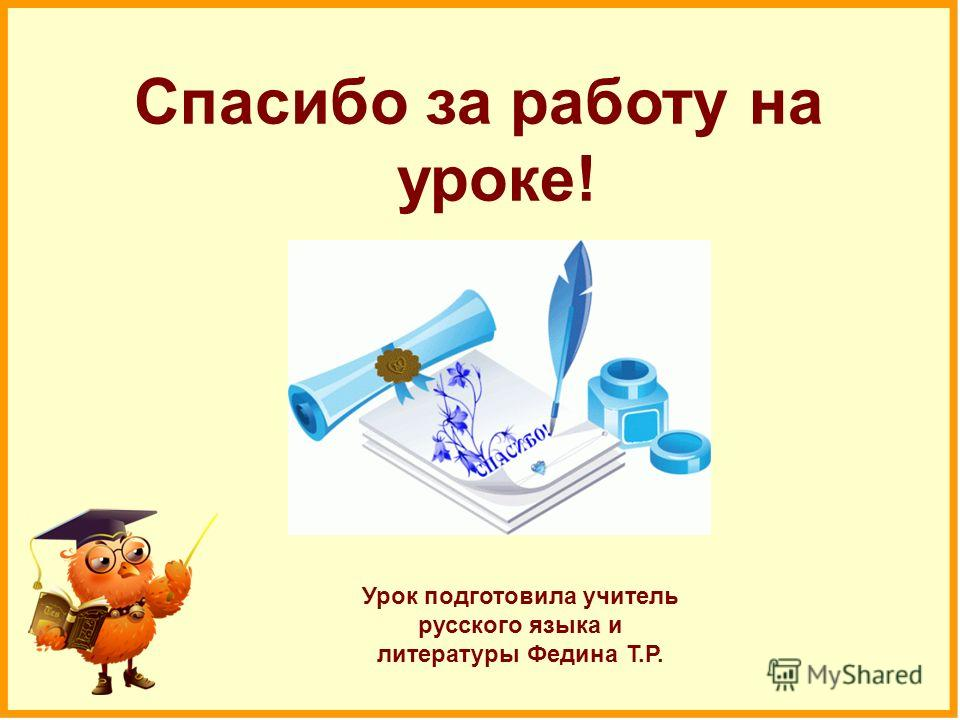 Спасибо за работу на уроке! Урок подготовила учитель русского языка и литературы Федина Т.Р.