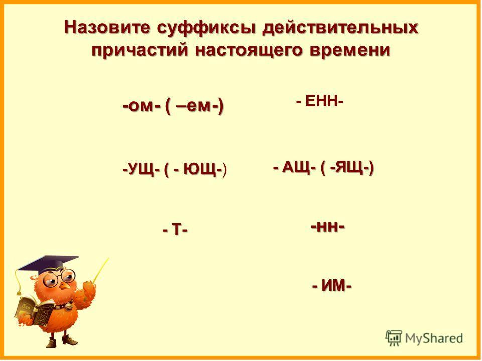 Назовите суффиксы действительных причастий настоящего времени -ом- ( –ем-) - ИМ- - Т- -н- -УЩ- ( - ЮЩ-) - АЩ- ( -ЯЩ-) - ЕНН-