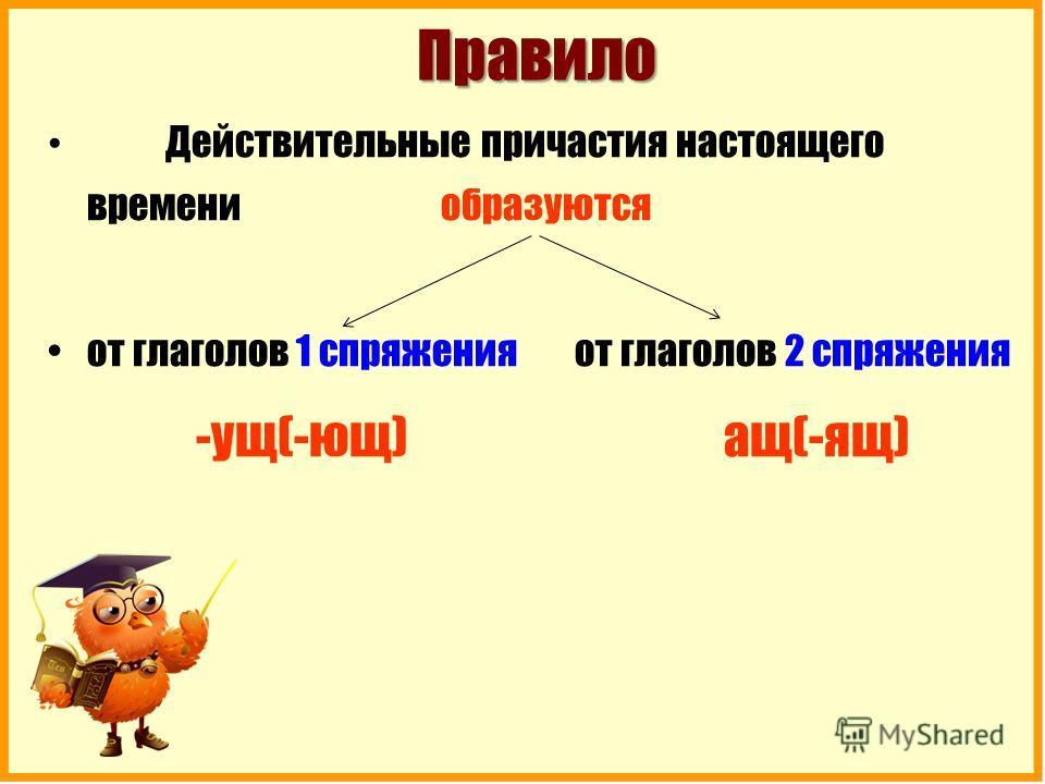 Правило Правило Действительные причастия настоящего времени образуются от глаголов 1 спряжения от глаголов 2 спряжения -ущ(-ющ) ащ(-ящ)
