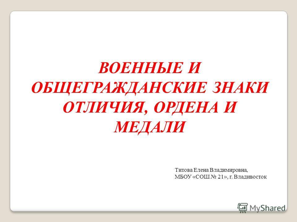 ВОЕННЫЕ И ОБЩЕГРАЖДАНСКИЕ ЗНАКИ ОТЛИЧИЯ, ОРДЕНА И МЕДАЛИ Титова Елена Владимировна, МБОУ «СОШ 21», г. Владивосток