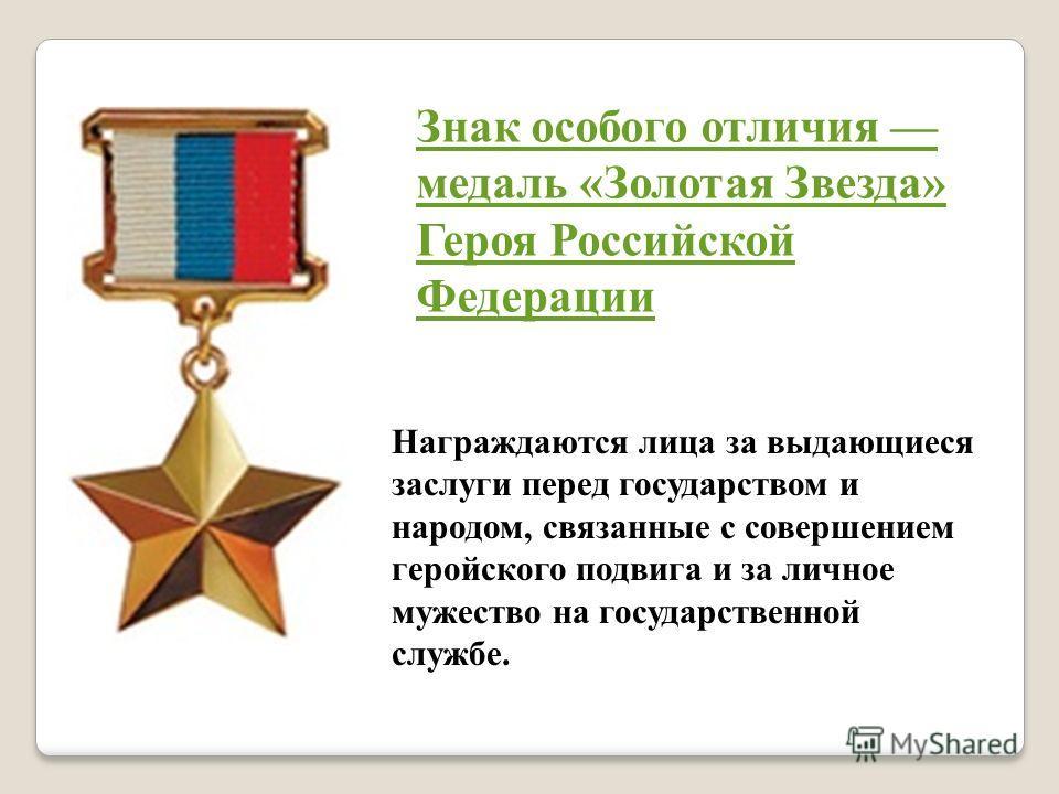 Награждаются лица за выдающиеся заслуги перед государством и народом, связанные с совершением геройского подвига и за личное мужество на государственной службе. Знак особого отличия медаль «Золотая Звезда» Героя Российской Федерации