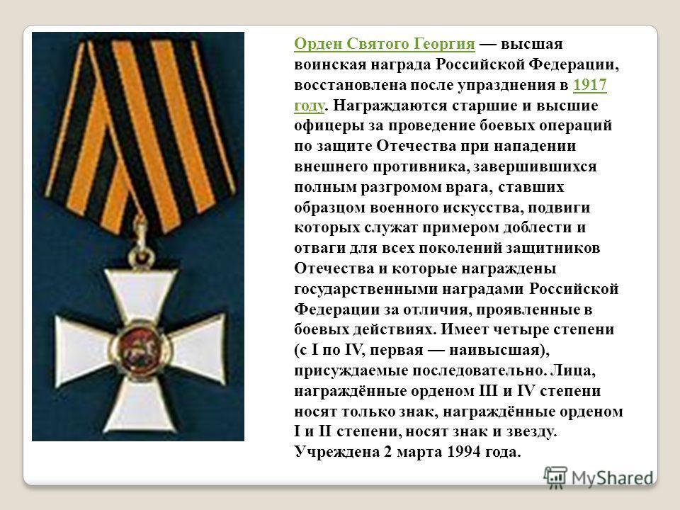 Орден Святого Георгия Орден Святого Георгия высшая воинская награда Российской Федерации, восстановлена после упразднения в 1917 году. Награждаются старшие и высшие офицеры за проведение боевых операций по защите Отечества при нападении внешнего прот