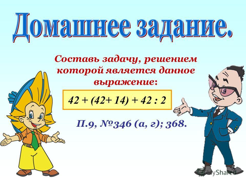 Составь задачу, решением которой является данное выражение: 42 + (42+ 14) + 42 : 2 П.9, 346 (а, г); 368.