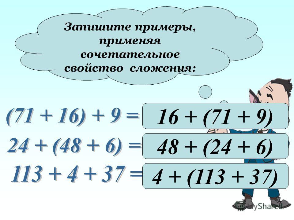 Запишите примеры, применяя сочетательное свойство сложения: 16 + (71 + 9) 48 + (24 + 6) 4 + (113 + 37)